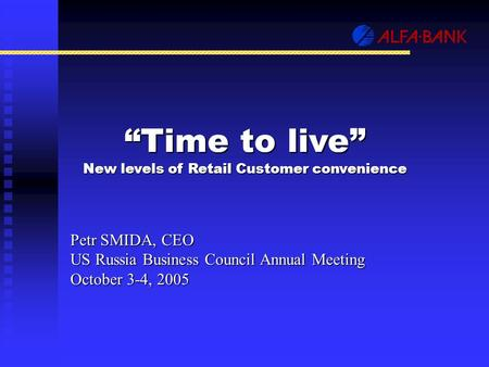 """Time to live"" New levels of Retail Customer convenience Petr SMIDA, CEO US Russia Business Council Annual Meeting October 3-4, 2005."