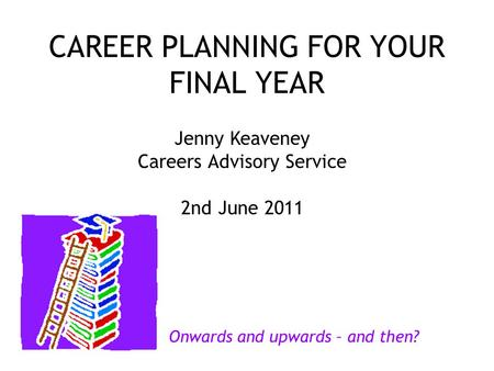 CAREER PLANNING FOR YOUR FINAL YEAR Jenny Keaveney Careers Advisory Service 2nd June 2011 Onwards and upwards – and then?