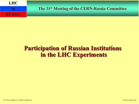 The 31 st Meeting of the CERN-Russia Committee Participation of Russian Institutions in the LHC Experiments 21 November 2009, Geneva Victor Savrin LHC.