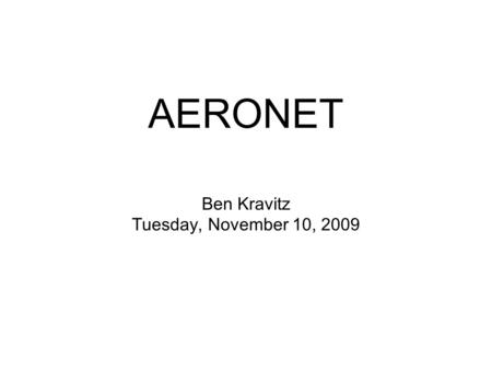 Ben Kravitz Tuesday, November 10, 2009 AERONET. What is AERONET? AErosol RObotic NETwork Worldwide collection of sun photometers.