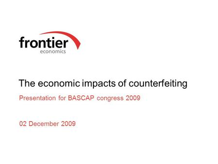 The economic impacts of counterfeiting Presentation for BASCAP congress 2009 02 December 2009.