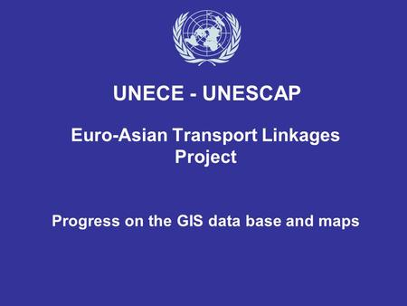 Euro-Asian Transport Linkages Project Progress on the GIS data base and maps UNECE - UNESCAP.
