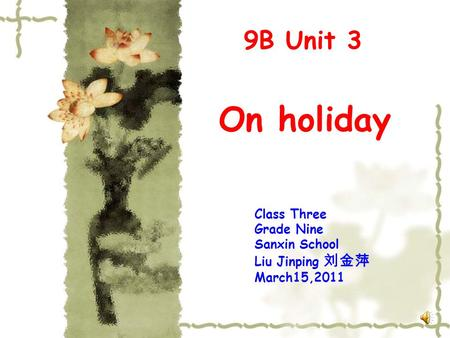 On holiday 9B Unit 3 Class Three Grade Nine Sanxin School Liu Jinping 刘金萍 March15,2011.