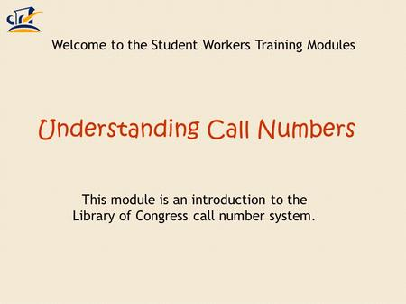 Understanding Call Numbers This module is an introduction to the Library of Congress call number system. Welcome to the Student Workers Training Modules.
