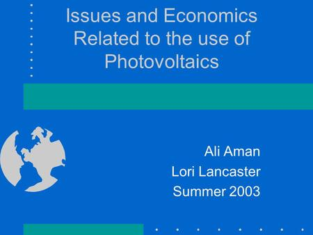 Issues and Economics Related to the use of Photovoltaics Ali Aman Lori Lancaster Summer 2003.