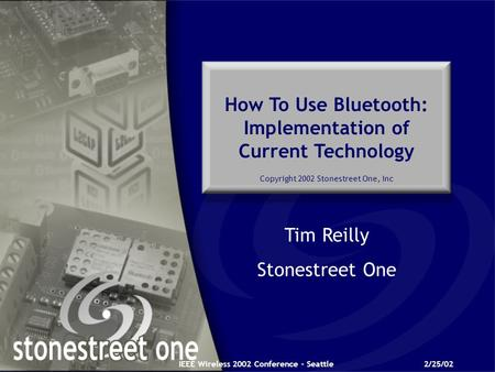 IEEE Wireless 2002 Conference - Seattle2/25/02 How To Use Bluetooth: Implementation of Current Technology Copyright 2002 Stonestreet One, Inc Tim Reilly.