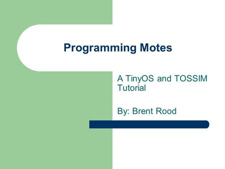 Programming Motes A TinyOS and TOSSIM Tutorial By: Brent Rood.