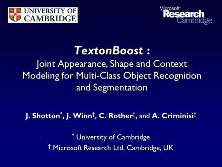 TextonBoost : Joint Appearance, Shape and Context Modeling for Multi-Class Object Recognition and Segmentation J. Shotton *, J. Winn †, C. Rother †, and.
