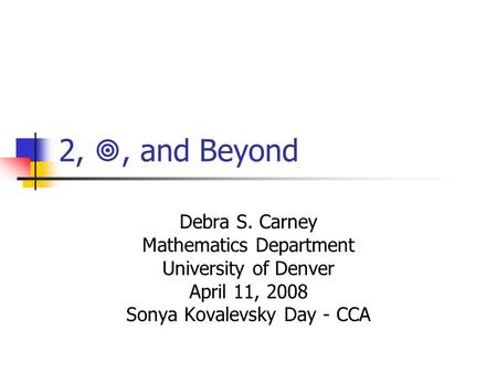 2, , and Beyond Debra S. Carney Mathematics Department University of Denver April 11, 2008 Sonya Kovalevsky Day - CCA.