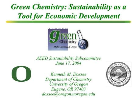 Green Chemistry: Sustainability as a Tool for Economic Development Kenneth M. Doxsee Department of Chemistry University of Oregon Eugene, OR 97403