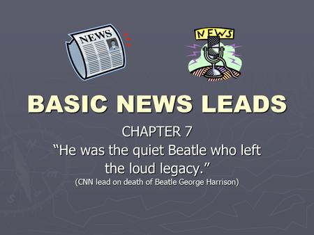 "BASIC NEWS LEADS CHAPTER 7 ""He was the quiet Beatle who left the loud legacy."" (CNN lead on death of Beatle George Harrison)"