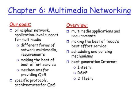 Chapter 6: Multimedia Networking Our goals: r principles: network, application-level support for multimedia m different forms of network multimedia, requirements.