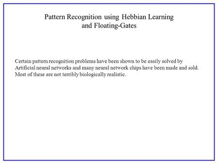 Pattern Recognition using Hebbian Learning and Floating-Gates Certain pattern recognition problems have been shown to be easily solved by Artificial neural.