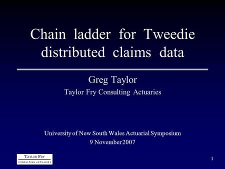 1 Chain ladder for Tweedie distributed claims data Greg Taylor Taylor Fry Consulting Actuaries University of New South Wales Actuarial Symposium 9 November.