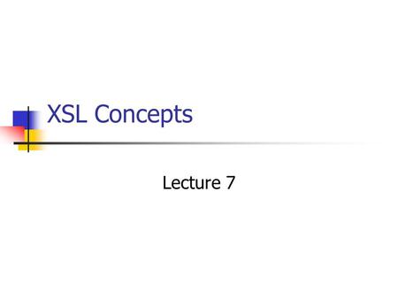 XSL Concepts Lecture 7. XML Display Options What can XSL Transformations do? generation of constant text suppression of content moving text (e.g., exchanging.