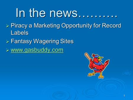 1 In the news……….  Piracy a Marketing Opportunity for Record Labels  Fantasy Wagering Sites  www.gasbuddy.com www.gasbuddy.com.