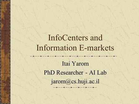 InfoCenters and Information E-markets Itai Yarom PhD Researcher - AI Lab
