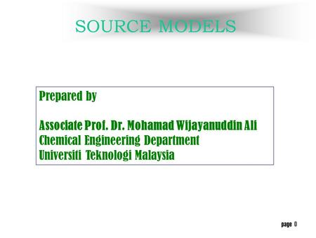 page 0 SOURCE MODELS Prepared by Associate Prof. Dr. Mohamad Wijayanuddin Ali Chemical Engineering Department Universiti Teknologi Malaysia.