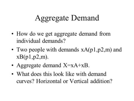 Aggregate Demand How do we get aggregate demand from individual demands? Two people with demands xA(p1,p2,m) and xB(p1,p2,m). Aggregate demand X=xA+xB.