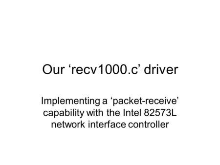 Our 'recv1000.c' driver Implementing a 'packet-receive' capability with the Intel 82573L network interface controller.