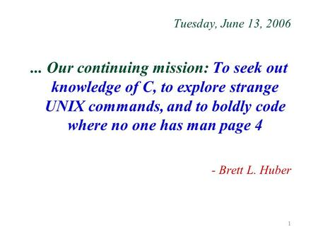 1 Tuesday, June 13, 2006... Our continuing mission: To seek out knowledge of C, to explore strange UNIX commands, and to boldly code where no one has man.