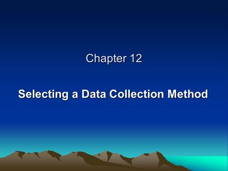 Chapter 12 Selecting a Data Collection Method. DATA COLLECTION AND THE RESEARCH PROCESS Steps 1 and 2: Selecting a General Research Topic Steps 3 and.