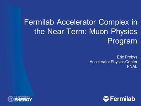 Fermilab Accelerator Complex in the Near Term: Muon Physics Program Eric Prebys Accelerator Physics Center FNAL.