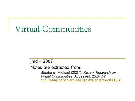 Virtual Communities jmd – 2007 Notes are extracted from: Stephens, Michael (2007). Recent Research on Virtual Communities. Accessed: 25.04.07