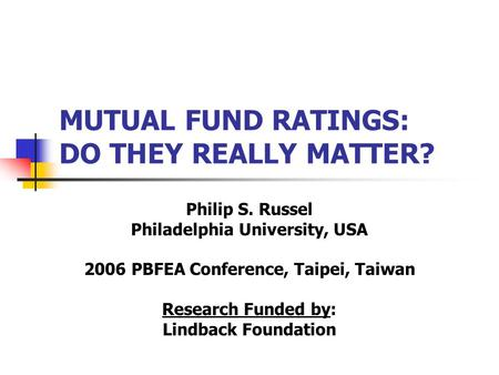 MUTUAL FUND RATINGS: DO THEY REALLY MATTER? Philip S. Russel Philadelphia University, USA 2006 PBFEA Conference, Taipei, Taiwan Research Funded by: Lindback.