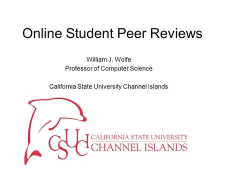 Online Student Peer Reviews William J. Wolfe Professor of Computer Science California State University Channel Islands