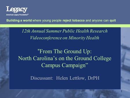 Building a world where young people reject tobacco and anyone can quit 1 12th Annual Summer Public Health Research Videoconference on Minority Health ""