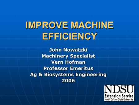 IMPROVE MACHINE EFFICIENCY John Nowatzki Machinery Specialist Vern Hofman Professor Emeritus Ag & Biosystems Engineering 2006.