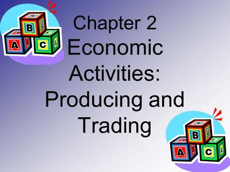 Chapter 2 Economic Activities: Producing and Trading.