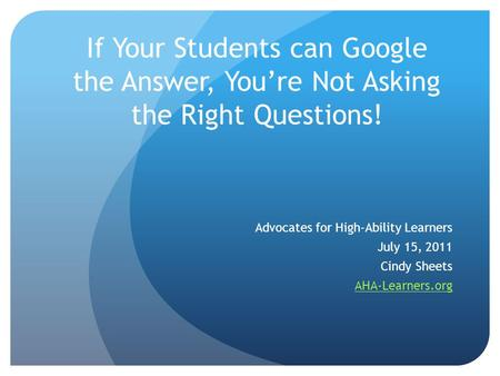If Your Students can Google the Answer, You're Not Asking the Right Questions! Advocates for High-Ability Learners July 15, 2011 Cindy Sheets AHA-Learners.org.