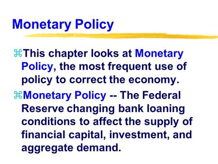 Monetary Policy zThis chapter looks at Monetary Policy, the most frequent use of policy to correct the economy. zMonetary Policy -- The Federal Reserve.