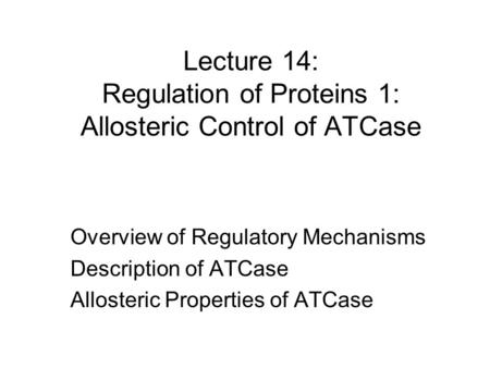 Lecture 14: Regulation of Proteins 1: Allosteric Control of ATCase