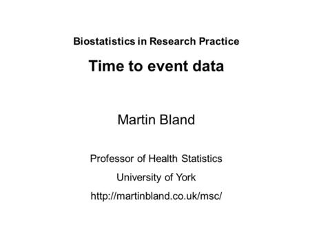 Biostatistics in Research Practice Time to event data Martin Bland Professor of Health Statistics University of York