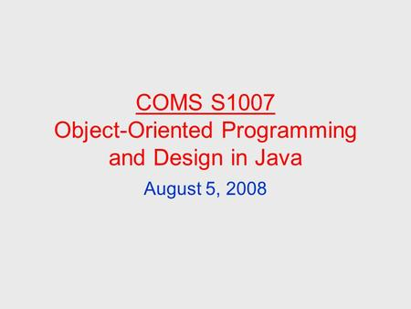 COMS S1007 Object-Oriented Programming and Design in Java August 5, 2008.