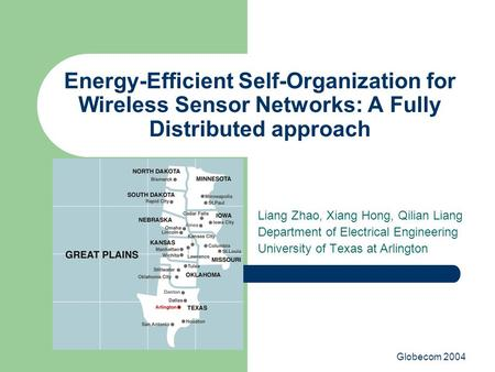 Globecom 2004 Energy-Efficient Self-Organization for Wireless Sensor Networks: A Fully Distributed approach Liang Zhao, Xiang Hong, Qilian Liang Department.