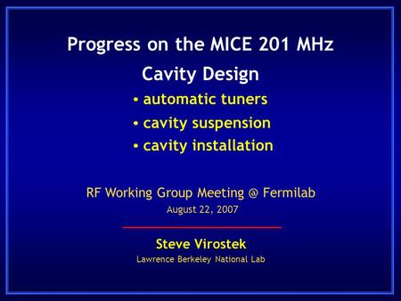 Progress on the MICE 201 MHz Cavity Design Steve Virostek Lawrence Berkeley National Lab RF Working Group Fermilab August 22, 2007  automatic.