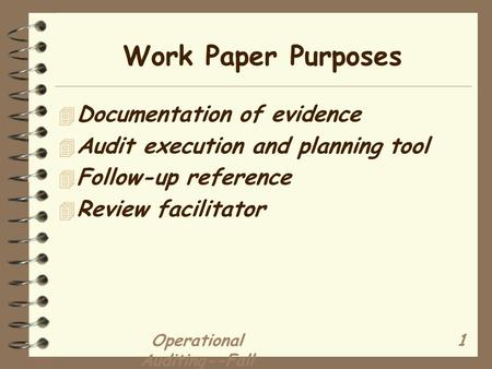 Operational Auditing--Fall 2002 1 Work Paper Purposes 4 Documentation of evidence 4 Audit execution and planning tool 4 Follow-up reference 4 Review facilitator.