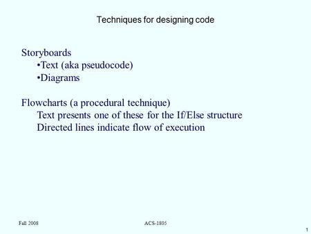 1 Fall 2008ACS-1805 Techniques for designing code Storyboards Text (aka pseudocode) Diagrams Flowcharts (a procedural technique) Text presents one of these.