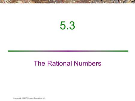 Copyright © 2005 Pearson Education, Inc. 5.3 The Rational Numbers.