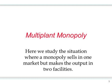1 Multiplant Monopoly Here we study the situation where a monopoly sells in one market but makes the output in two facilities.
