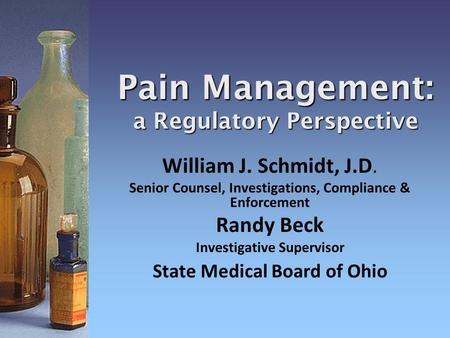 Pain Management: a Regulatory Perspective William J. Schmidt, J.D. Senior Counsel, Investigations, Compliance & Enforcement Randy Beck Investigative Supervisor.