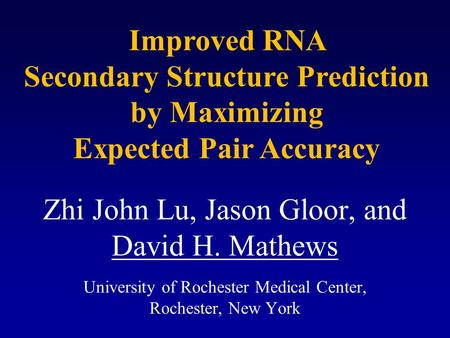 Zhi John Lu, Jason Gloor, and David H. Mathews University of Rochester Medical Center, Rochester, New York Improved RNA Secondary Structure Prediction.