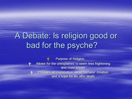 A Debate: Is religion good or bad for the psyche? † Purpose of Religion: † Allows for the unexplained to seem less frightening and more known † Provides.