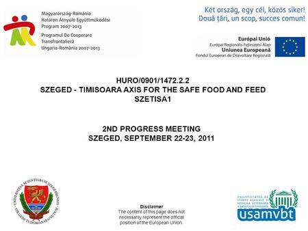 HURO/0901/1472.2.2 SZEGED - TIMISOARA AXIS FOR THE SAFE FOOD AND FEED SZETISA1 2ND PROGRESS MEETING SZEGED, SEPTEMBER 22-23, 2011 Disclaimer The content.