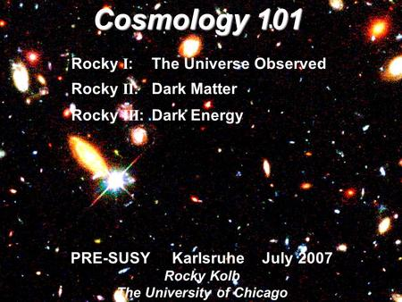 PRE-SUSY Karlsruhe July 2007 Rocky Kolb The University of Chicago Cosmology 101 Rocky I : The Universe Observed Rocky II :Dark Matter Rocky III :Dark Energy.