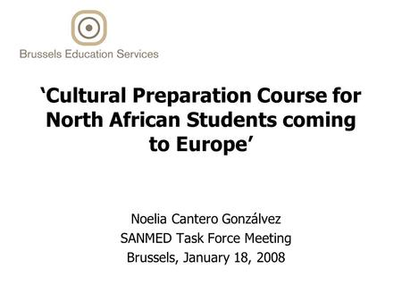 'Cultural Preparation Course for North African Students coming to Europe' Noelia Cantero Gonzálvez SANMED Task Force Meeting Brussels, January 18, 2008.